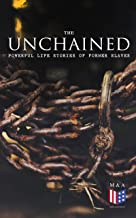 The Unchained: Powerful Life Stories of Former Slaves: Thousands of Recorded Interviews, Memoirs & Narratives of Former Slaves (Including Historical Documents ... Progress of Civil Rights Movement)