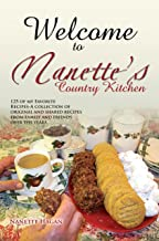 Welcome to Nanette'S Country Kitchen: 125 of My Favorite Recipes-A Collection of Original and Shared Recipes from Family and Friends over the Years.