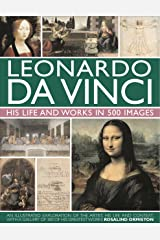 Leonardo Da Vinci: His Life and Works in 500 Images: An Illustrated Exploration of the Artist, His Life and Context, with a Gallery of 300 of His Greatest Works Hardcover