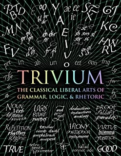 Trivium: The Classical Liberal Arts of Grammar, Logic, & Rhetoric