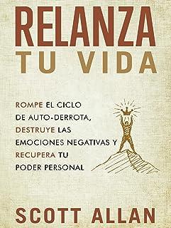 Relanza Tu Vida: Rompe el ciclo de autodestrucción, destruye las emociones negativas y recupera tu poder personal