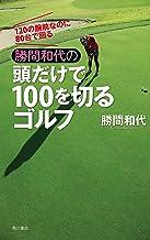 表紙: 120の腕前なのに80台で回る 勝間和代の頭だけで100を切るゴルフ (角川書店単行本) | 勝間 和代