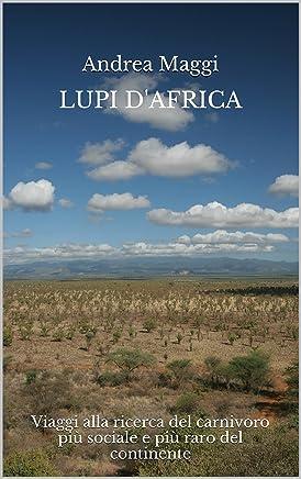 Lupi dAfrica - Viaggi alla ricerca del carnivoro più sociale e più raro del continente