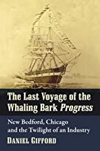 The Last Voyage of the Whaling Bark Progress: New Bedford, Chicago and the Twilight of an Industry