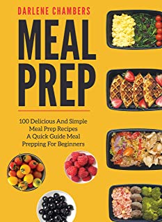 Meal Prep: 100 Delicious And Simple Meal Prep Recipes - A Quick Guide Meal Prepping For Beginners