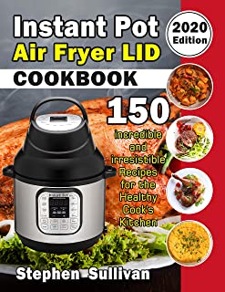 Instant Pot Air Fryer Lid Cookbook: 150 Incredible and Irresistible Recipes for the Healthy Cook's Kitchen (2020 Edition)