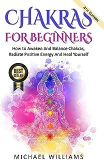 CHAKRAS: Chakras For Beginners - How to Awaken And Balance Chakras, Radiate Positive Energy And Heal Yourself