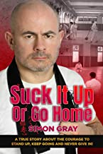 Suck It Up Or Go Home: A True Story About The Courage To Stand Up, Keep Going and Never Give In!
