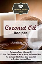 Coconut Oil Recipes: The Amazing Power of Coconut Oil. It's Uses, Cures, Benefits as Well as Healthy and Delicious Meals You Can Easily Make At Home Using ... (The Essential Kitchen Series Book 78)