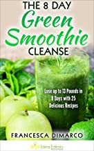 The 8 Day Green Smoothie Cleanse: Lose up to 13 Pounds in 8 Days with 25 Delicious Recipes (Weight Loss Series Book 1)