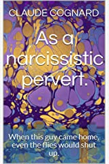 As a narcissistic pervert.: When this guy came home, even the flies would shut up. (English Edition) Format Kindle