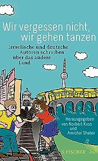 Wir vergessen nicht, wir gehen tanzen: Israelische und deutsche Autoren schreiben über das andere Land (German Edition)