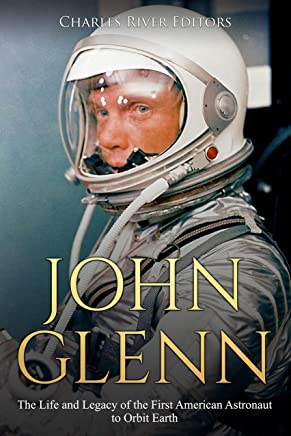 John Glenn: The Life and Legacy of the First American Astronaut to Orbit Earth