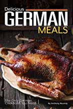Delicious German Meals: The Only German Cookbook You Need
