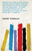 Report of a public discussion carried on by Henry Townley ... and George Jacob Holyoake ... on the question - Is there sufficient proof of the existence of a God? Ed. with notes by H. Townley