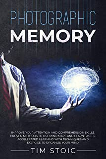 Photographic Memory: Improve your Attention and Comprehension Skills. Proven Methods to use Mind Maps and Learn Faster. Accelerated Learning with Techniques and Exercise to Organize your Mind.