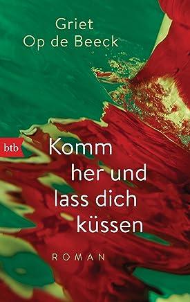 Komm her und lass dich küssen: Roman (German Edition)