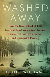 Washed Away: How the Great Flood of 1913, America's Most Widespread Natural Disaster, Terrorized a Nation and Changed It Forever