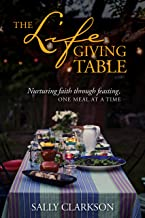 The Lifegiving Table: Nurturing Faith through Feasting, One Meal at a Time