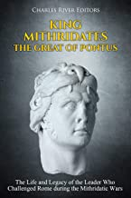 King Mithridates the Great of Pontus: The Life and Legacy of the Leader Who Challenged Rome during the Mithridatic Wars