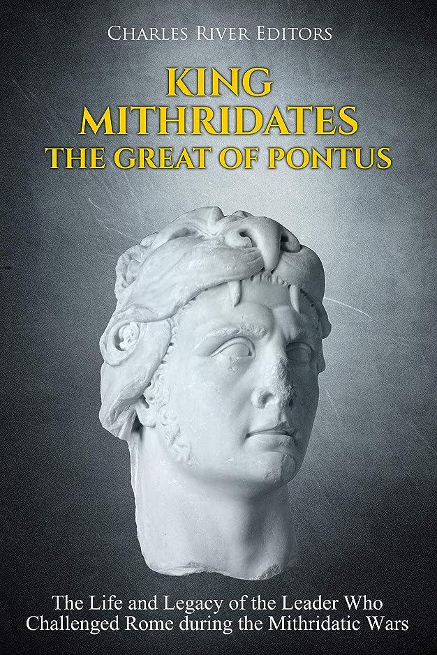 広げる節約する気味の悪いKing Mithridates the Great of Pontus: The Life and Legacy of the Leader Who Challenged Rome during the Mithridatic Wars (English Edition)