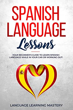 Spanish Language Lessons: Your Beginner's Guide to Learn Spanish Language While in Your Car or Working Out! (English Edition)