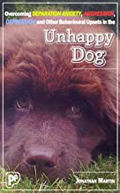 The Unhappy Dog: Overcoming Separation Anxiety, Aggression, Depression, and Other Behavioural Upsets