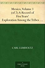 Mexico, Volume 1 (of 2) A Record of Five Years' Exploration Among the Tribes of the Western Sierra Madre; In the Tierra Caliente of Tepic and Jalisco; and Among the Tarascos of Michoacan
