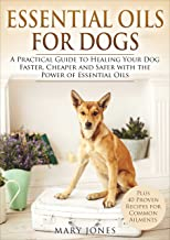 Essential Oils For Dogs: A Practical Guide to Healing Your Dog Faster, Cheaper and Safer with the Power of Essential Oils ...