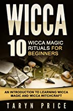 Wicca: 10 Wicca Magic Rituals for Beginners: An Introduction to Learning Wicca Magic and Wicca Witchcraft (Wicca Guide,Wicca White Magic Spells)