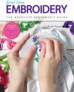 First Time Embroidery and Cross Stitch: The Absolute Beginner s Guide - Learn By Doing * Step-by-Step Basics + Projects