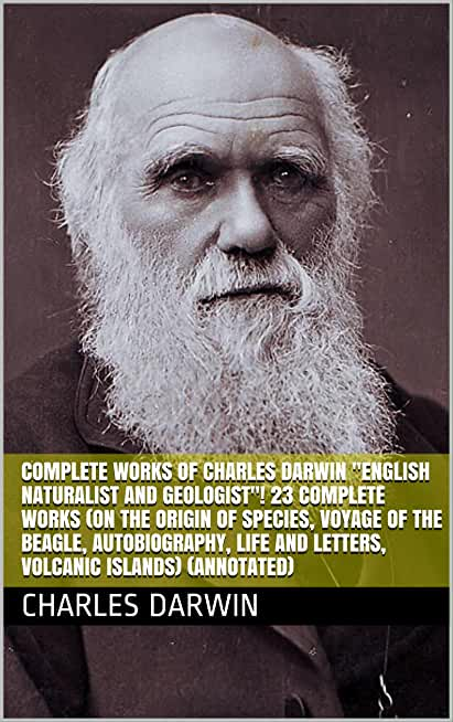 """Complete Works of Charles Darwin """"English Naturalist and Geologist""""! 23 Complete Works (On the Origin of Species, Voyage of the Beagle, Autobiography, ... Islands) (Annotated) (English Edition)"""
