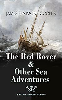 The Red Rover & Other Sea Adventures – 3 Novels in One Volume: From the Renowned Author of The Last of the Mohicans and the Leatherstocking Tales