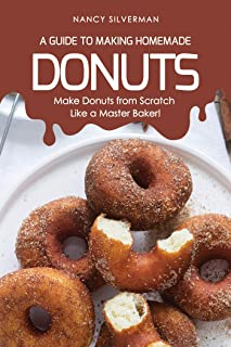 A Guide to Making Homemade Donuts: Make Donuts from Scratch Like a Master Baker!