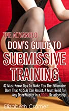 The Advanced Dom's Guide To Submissive Training: 42 Must-Know Tips To Make You The Billionaire DOM That No Sub Can Resist. A Must Read For Any Dom/Master ... Relationship (Men's Guide to BDSM Book 4)