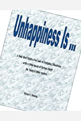 Unhappiness Is ...: A Book that Takes a Fun Look at Everyday Situations with a little touch of Serious Stuff for Young & Older readers Kindle Edition