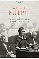 At the Pulpit: 185 Years of Discourses by Latter-day Saint Women Kindle Edition