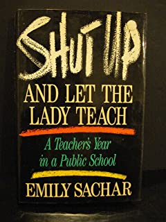Shut Up and Let the Lady Teach: A Teacher's Year in a Public School by Sachar Emily (1991-03-01) Hardcover