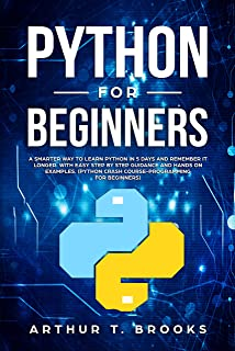 Python for Beginners: A Smarter Way to Learn Python in 5 Days and Remember it Longer. With Easy Step by Step Guidance and Hands on Examples. (Python Crash Course-Programming for Beginners)