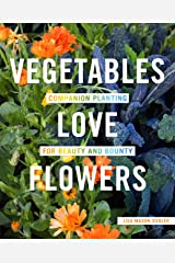 Vegetables Love Flowers: Companion Planting for Beauty and Bounty Kindle Edition