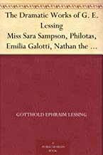 The Dramatic Works of G. E. Lessing Miss Sara Sampson, Philotas, Emilia Galotti, Nathan the Wise