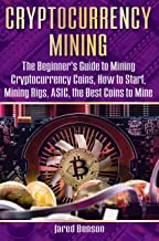 Cryptocurrency Mining: The Beginner's Guide to Mining Cryptocurrency Coins, How to Start, Mining Rigs, ASIC, the Best Coins to Mine