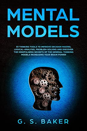 MENTAL MODELS: 33 thinking tools to improve decision making, logical-analysis, problem-solving and discover the mindfulness secrets of the general thinking ... your brain power. (English Edition)