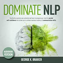 DOMINATE NLP: Nеurо-Linguiѕtiс Programming, Maximize Your Potential And Learn To Program Your Mind For Greater Self-Confidence That Allows You To Achieve Maximum Mastery Of Communication Skills.