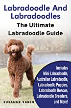 Labradoodle And Labradoodles: The Ultimate Labradoodle Guide Includes Mini Labradoodle, Australian Labradoodle, Labradoodle Puppies, Labradoodle Rescue, Labradoodle Breeders, and More!