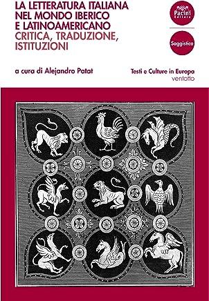 La letteratura italiana nel mondo iberico e latinoamericano: Critica, traduzione, istituzioni (Testi e culture in Europa Vol. 28)