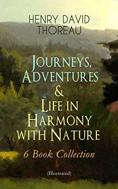 Journeys, Adventures & Life in Harmony with Nature – 6 Book Collection (Illustrated): Including Walden, A Week on the Concord and Merrimack Rivers, The ... - North American Highlands Series