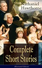 Complete Short Stories of Nathaniel Hawthorne (Illustrated Edition): Over 120 Short Stories Including Rare Sketches From Magazines of the Renowned American ... of Seven Gables
