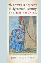 The Power of Objects in Eighteenth-Century British America (Published by the Omohundro Institute of Early American History and Culture and the University of North Carolina Press)