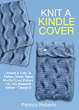Knit A Kindle Cover: Unique & Easy To Follow Ocean Wave Kindle Cover Pattern For The Weekend Knitter -Design 8 (Kindle Cover Knitting Patterns)